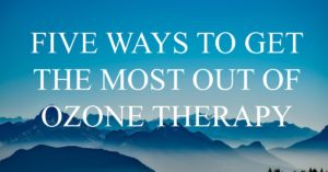 Five Ways to the most out of ozone therapy
